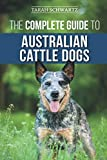 The Complete Guide to Australian Cattle Dogs: Finding, Training, Feeding, Exercising and Keeping...